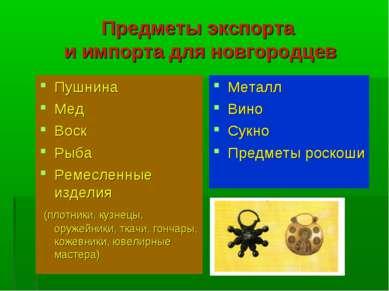 Предметы экспорта и импорта для новгородцев Пушнина Мед Воск Рыба Ремесленные...