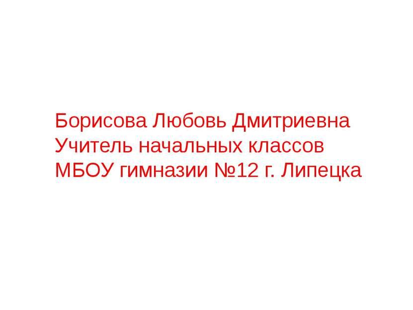 Борисова Любовь Дмитриевна Учитель начальных классов МБОУ гимназии №12 г. Лип...