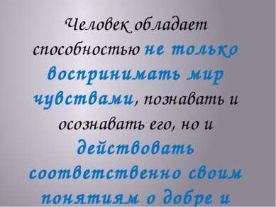 Человек обладает способностью не только воспринимать мир чувствами, познавать...