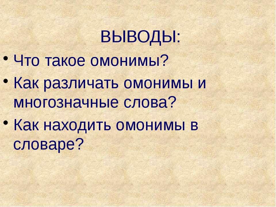 ВЫВОДЫ: Что такое омонимы? Как различать омонимы и многозначные слова? Как на...