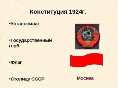 Конституция 1924г. Установила: Государственный герб Флаг Столицу СССР Москва