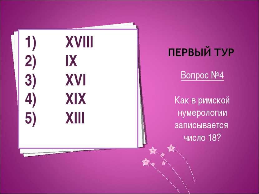 Вопрос №4 Как в римской нумерологии записывается число 18? XVIII IX XVI XIX XIII