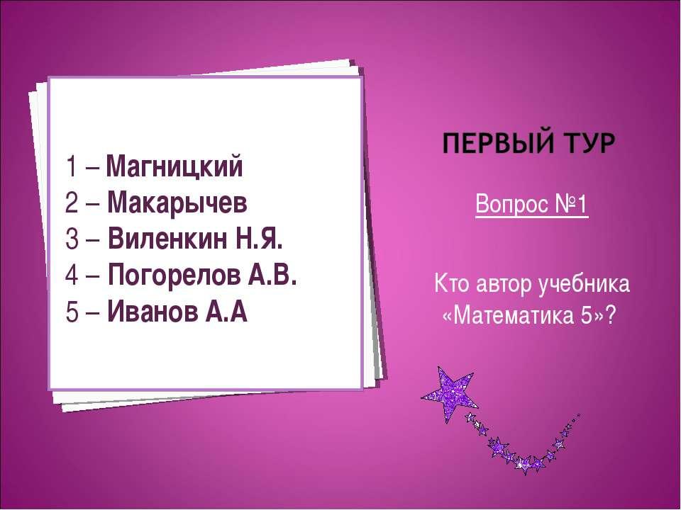 Вопрос №1 Кто автор учебника «Математика 5»? 1 – Магницкий 2 – Макарычев 3 – ...