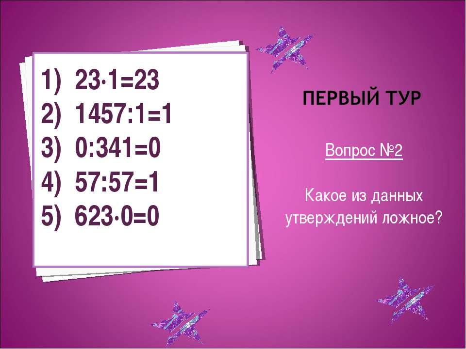 Вопрос №2 Какое из данных утверждений ложное? 23·1=23 1457:1=1 0:341=0 57:57=...