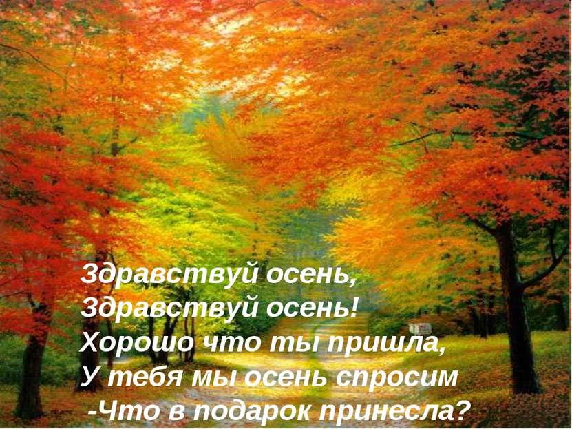 Здравствуй осень, Здравствуй осень! Хорошо что ты пришла, У тебя мы осень спр...