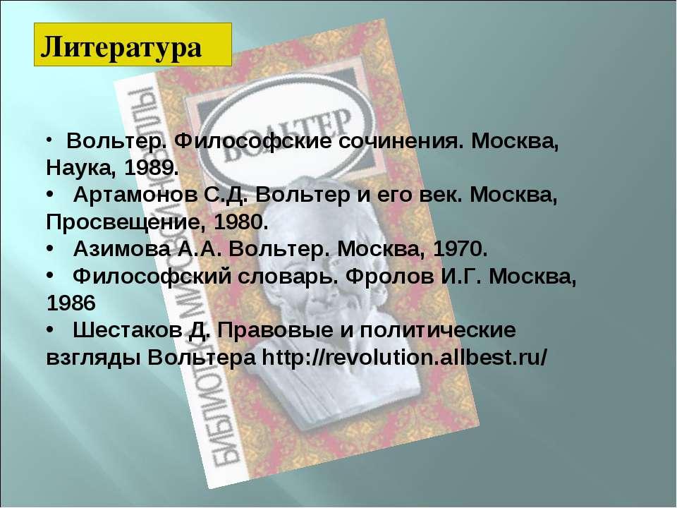 Литература Вольтер. Философские сочинения. Москва, Наука, 1989. Артамонов С.Д...