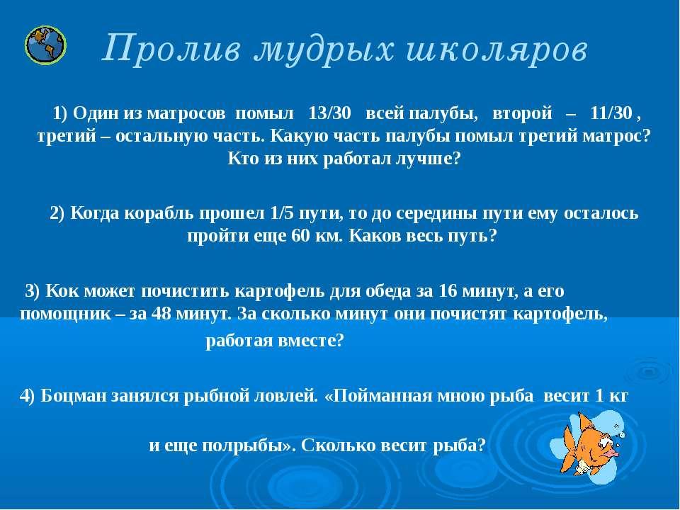 Пролив мудрых школяров 1) Один из матросов помыл 13/30 всей палубы, второй – ...
