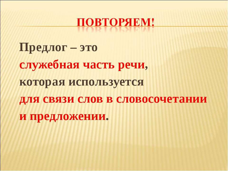 Предлог – это служебная часть речи, которая используется для связи слов в сло...