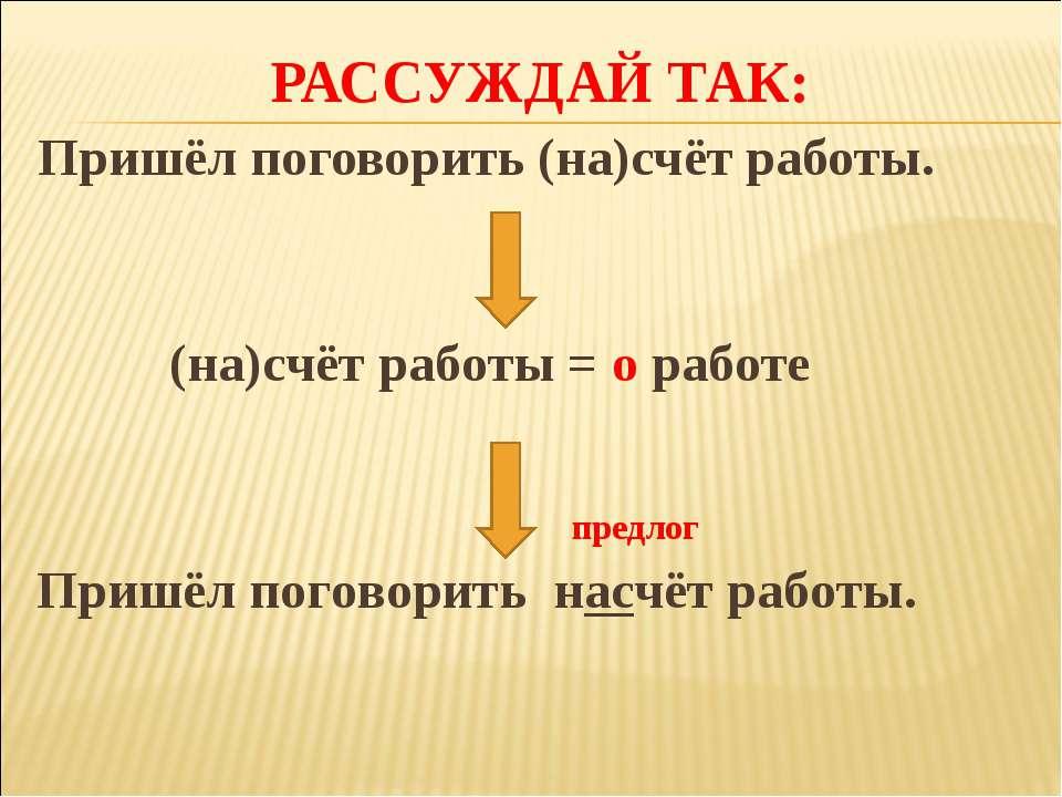 РАССУЖДАЙ ТАК: Пришёл поговорить (на)счёт работы. (на)счёт работы = о работе ...