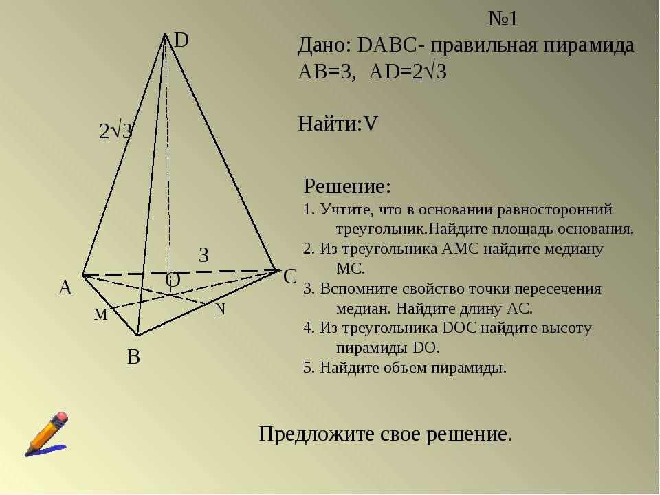 А В С D О М N №1 Дано: DABC- правильная пирамида АВ=3, AD=2 3 Найти:V Решение...