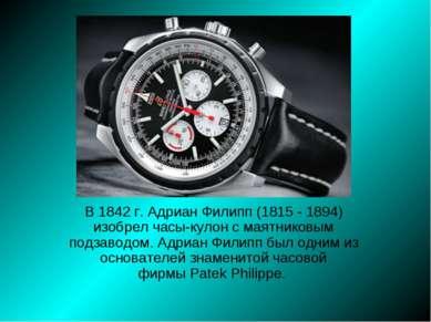 В 1842 г.Адриан Филипп(1815 - 1894) изобрел часы-кулон с маятниковым подзав...