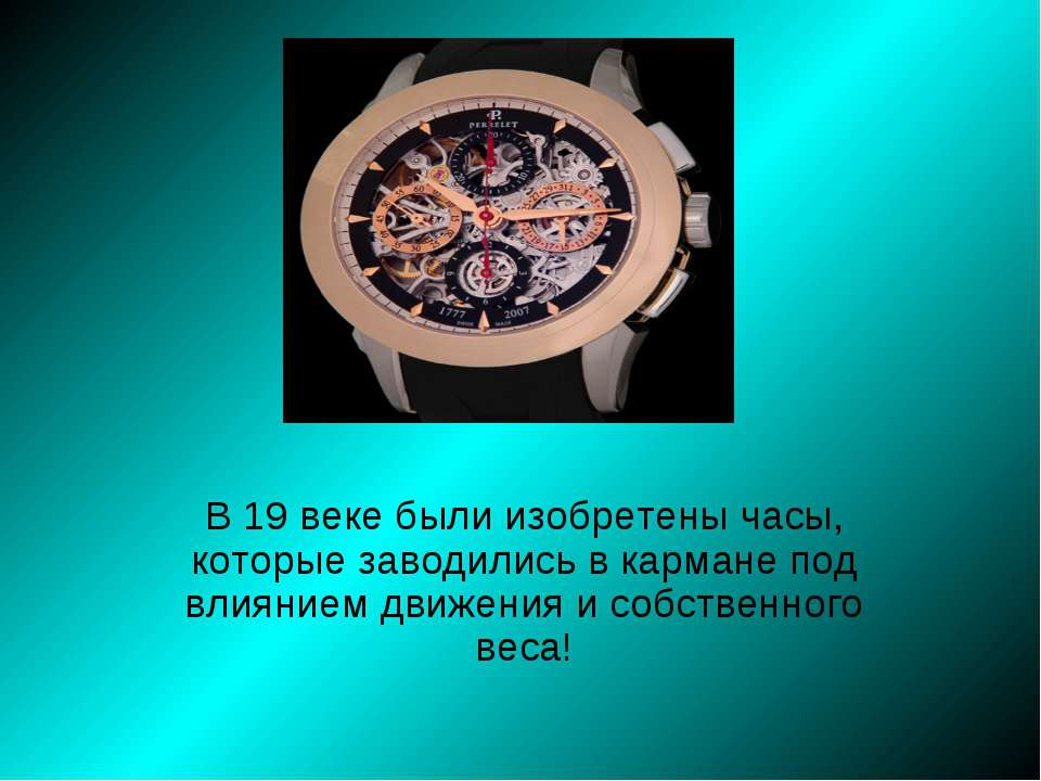 В 19 веке были изобретены часы, которые заводились в кармане под влиянием дви...