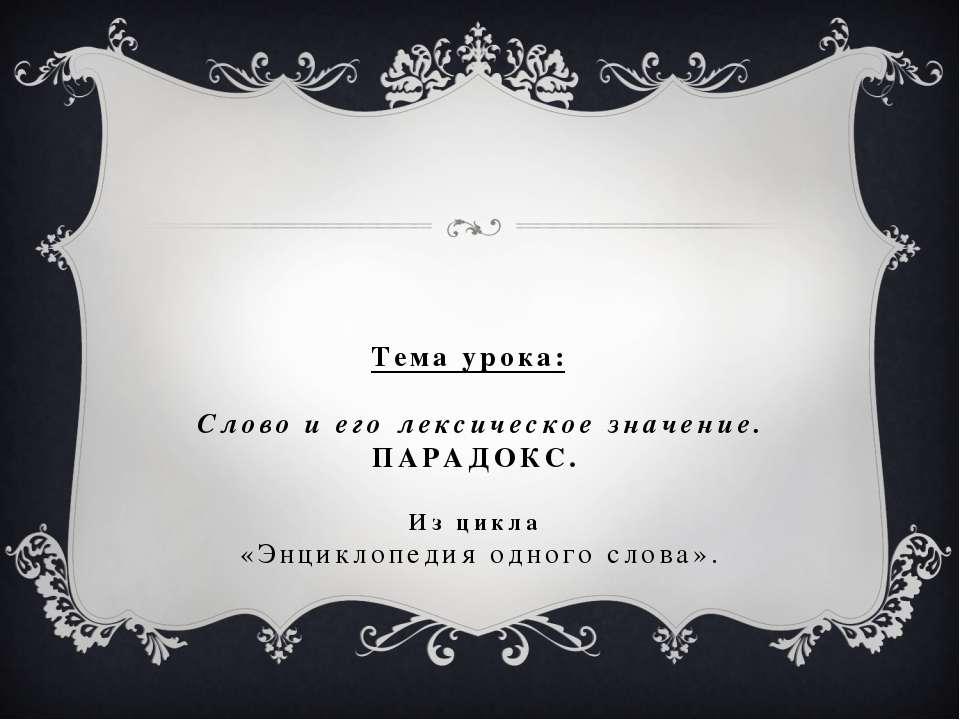 Тема урока: Слово и его лексическое значение. ПАРАДОКС. Из цикла «Энциклопеди...