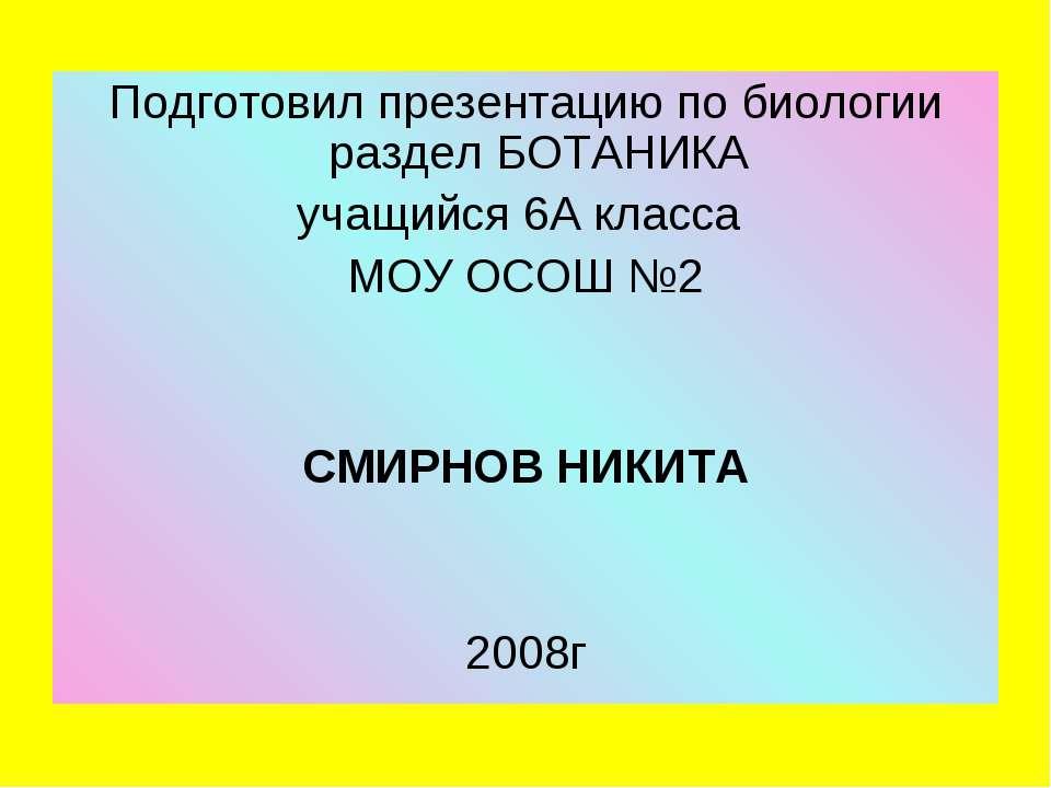 Подготовил презентацию по биологии раздел БОТАНИКА учащийся 6А класса МОУ ОСО...