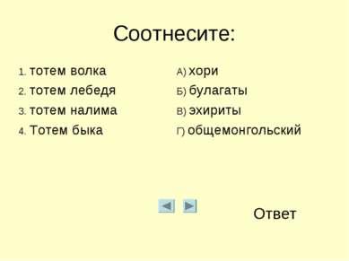 Соотнесите: Ответ 1. тотем волка А) хори 2. тотем лебедя Б) булагаты 3. тотем...