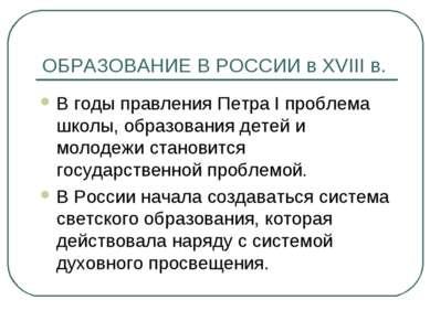 ОБРАЗОВАНИЕ В РОССИИ в XVIII в. В годы правления Петра I проблема школы, обра...