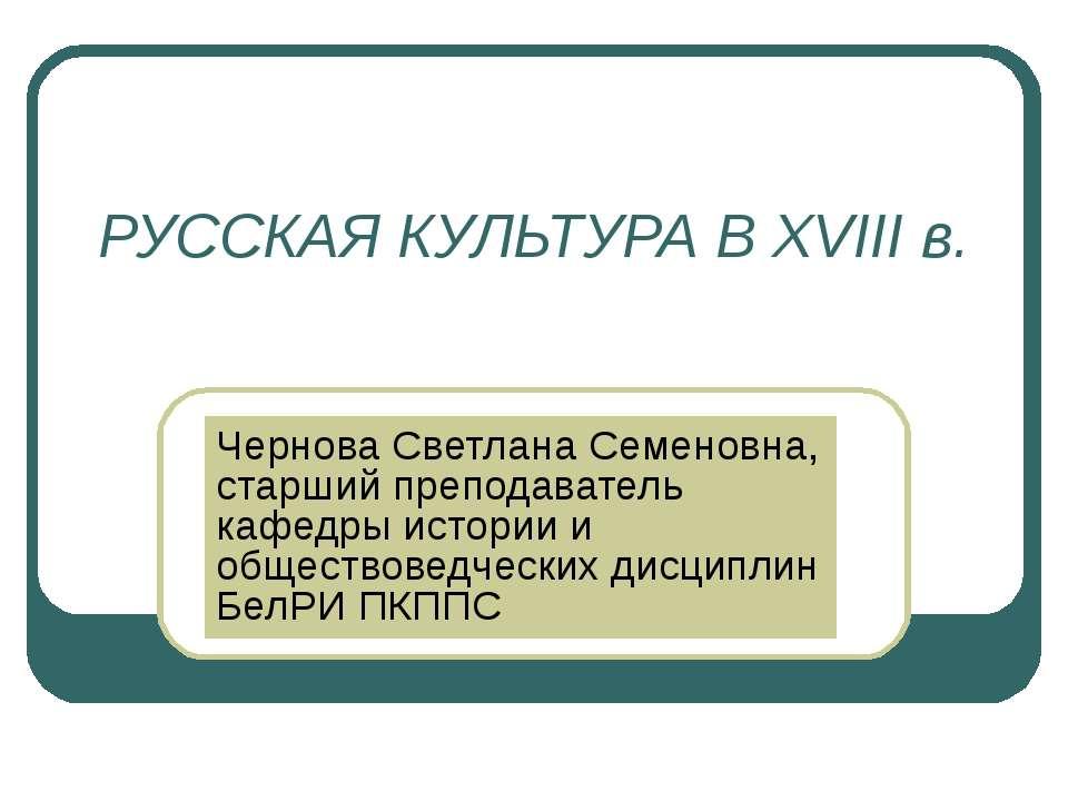 РУССКАЯ КУЛЬТУРА В XVIII в. Чернова Светлана Семеновна, старший преподаватель...