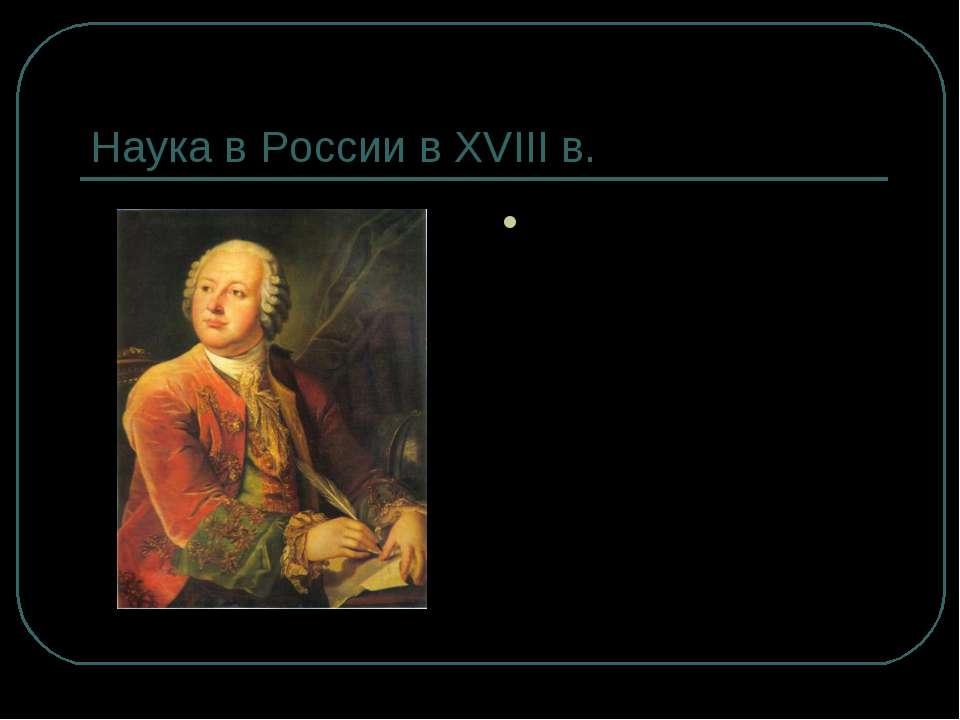 Наука в России в XVIII в. М.В. Ломоносов (1711- 1765) – великий русский учены...