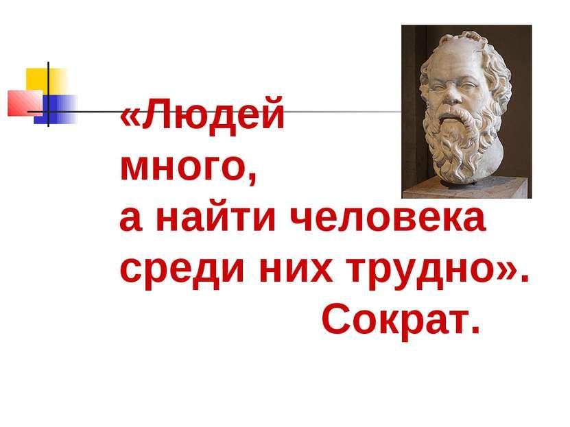 «Людей много, а найти человека среди них трудно». Сократ.