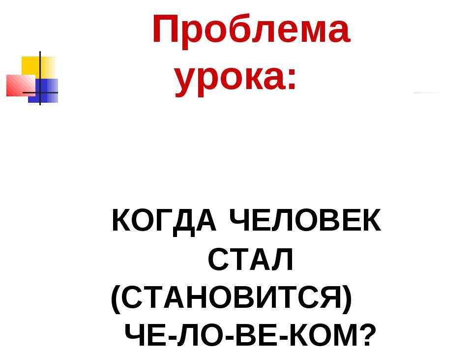 Проблема урока: КОГДА ЧЕЛОВЕК СТАЛ (СТАНОВИТСЯ) ЧЕ-ЛО-ВЕ-КОМ?