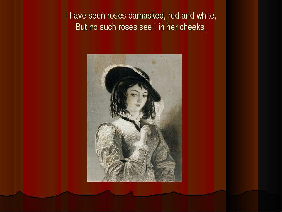 I have seen roses damasked, red and white, But no such roses see I in her che...