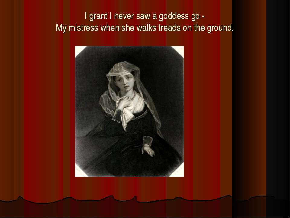 I grant I never saw a goddess go - My mistress when she walks treads on the g...