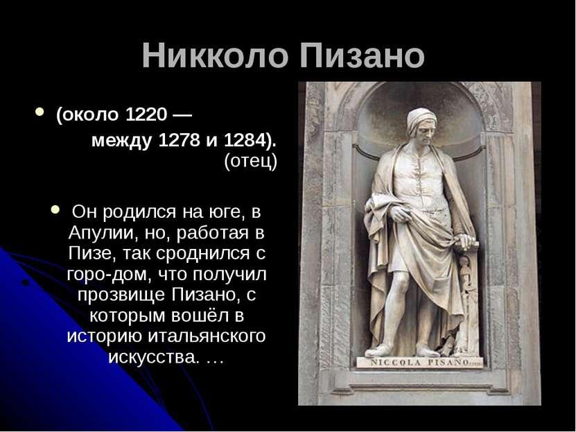 Никколо Пизано (около 1220 — между 1278 и 1284). (отец) Он родился на юге, в ...