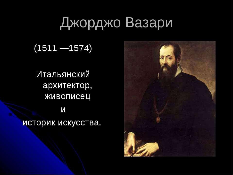 Джорджо Вазари (1511 —1574) Итальянский архитектор, живописец и историк искус...