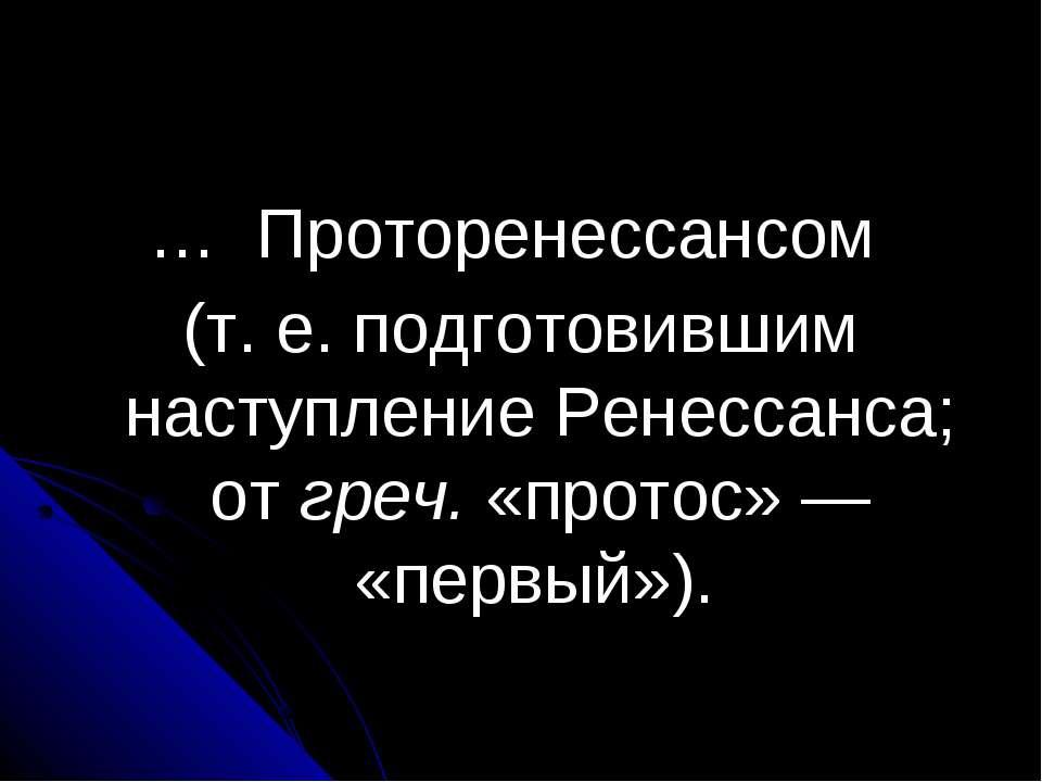 … Проторенессансом (т. е. подготовившим наступление Ренессанса; от греч. «про...