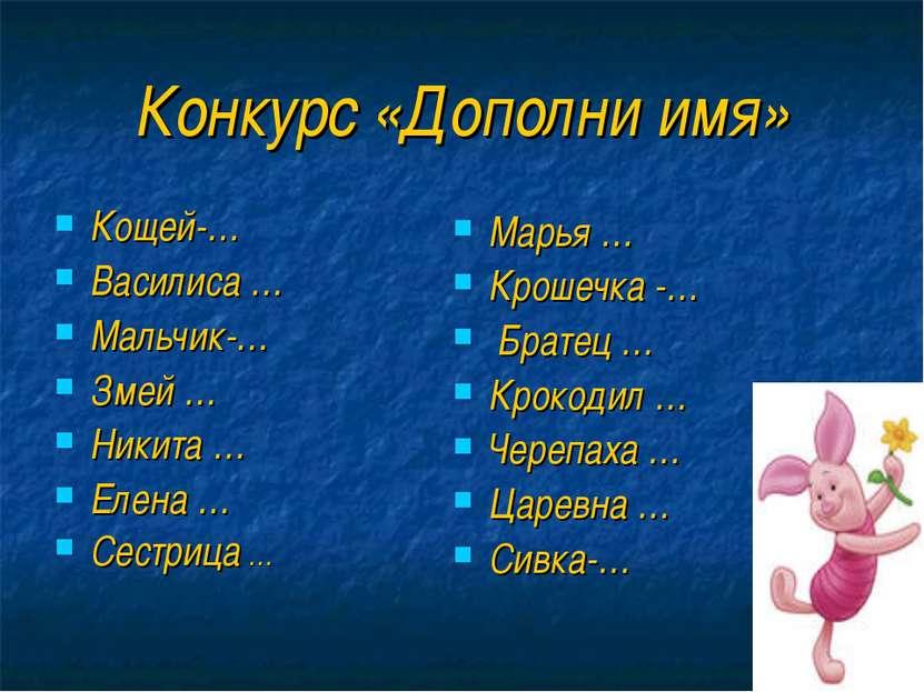 Конкурс «Дополни имя» Кощей-… Василиса … Мальчик-… Змей … Никита … Елена … Се...
