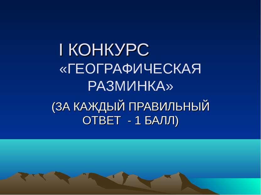 I КОНКУРС «ГЕОГРАФИЧЕСКАЯ РАЗМИНКА» (ЗА КАЖДЫЙ ПРАВИЛЬНЫЙ ОТВЕТ - 1 БАЛЛ)