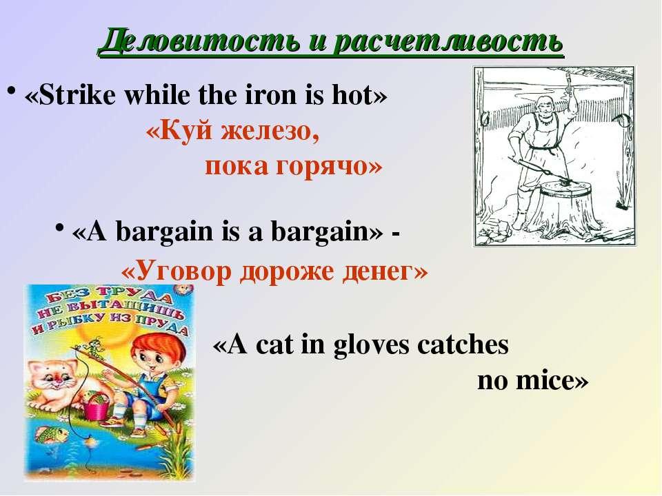 Деловитость и расчетливость «Strike while the iron is hot» «Куй железо, пока ...