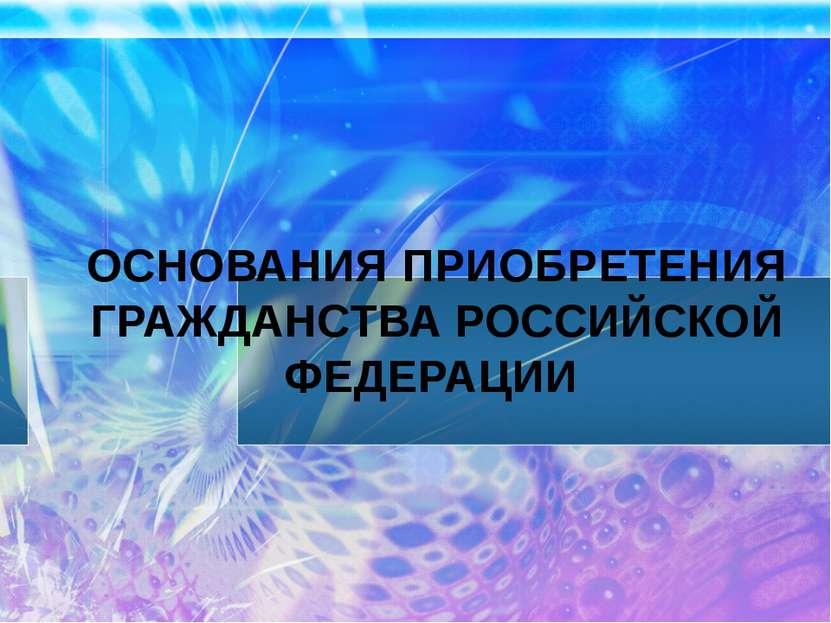 ОСНОВАНИЯ ПРИОБРЕТЕНИЯ ГРАЖДАНСТВА РОССИЙСКОЙ ФЕДЕРАЦИИ