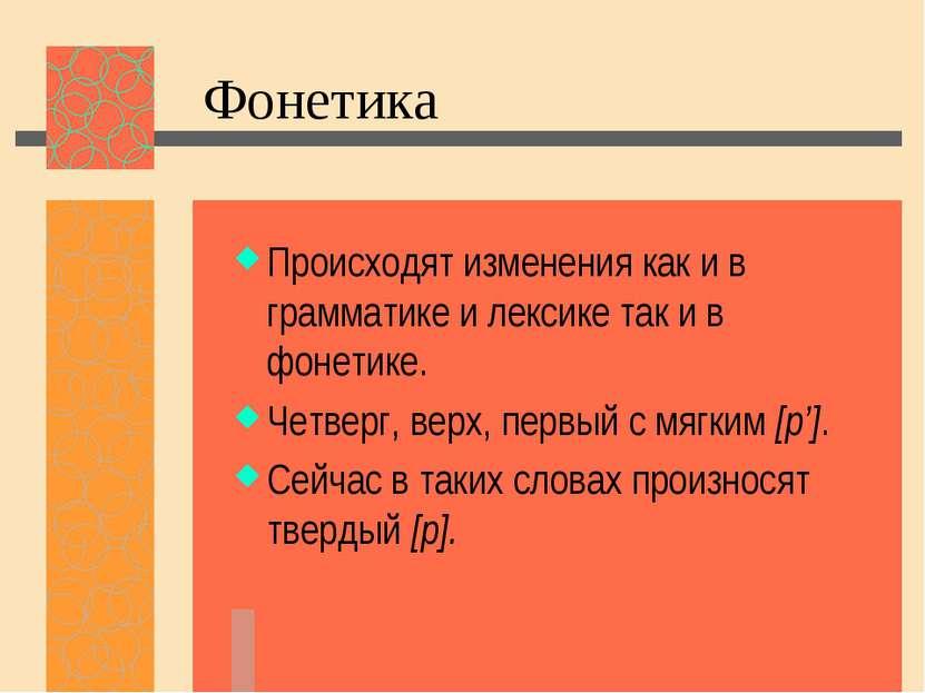 Фонетика Происходят изменения как и в грамматике и лексике так и в фонетике. ...
