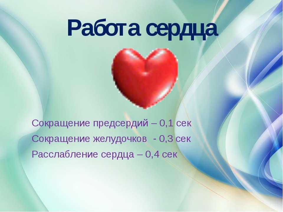 Работа сердца Сокращение предсердий – 0,1 сек Сокращение желудочков - 0,3 сек...