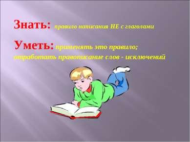 Знать: правило написания НЕ с глаголами Уметь: применять это правило; отработ...