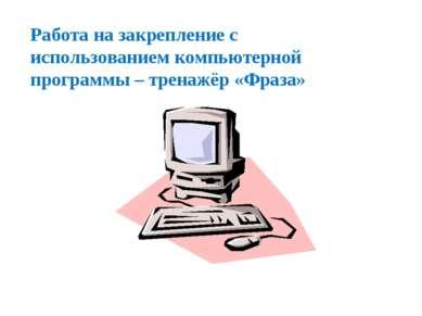 Работа на закрепление с использованием компьютерной программы – тренажёр «Фраза»