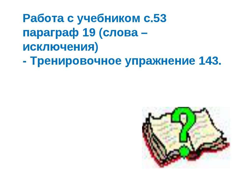 Работа с учебником с.53 параграф 19 (слова – исключения) - Тренировочное упра...
