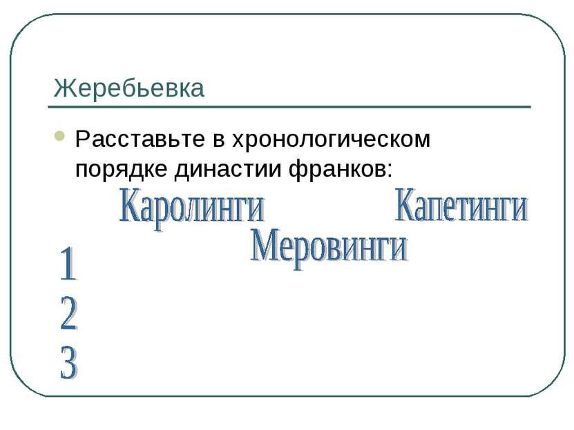 Жеребьевка Расставьте в хронологическом порядке династии франков:
