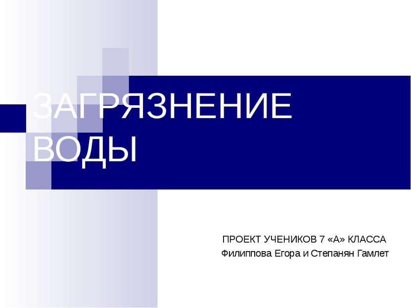 ЗАГРЯЗНЕНИЕ ВОДЫ ПРОЕКТ УЧЕНИКОВ 7 «А» КЛАССА Филиппова Егора и Степанян Гамлет