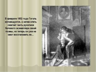В феврале 1852 года Гоголь исповедуется, а затем опять сжигает часть рукописи...