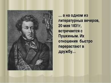 … а на одном из литературных вечеров, 20 мая 1831г, встречается с Пушкиным. И...