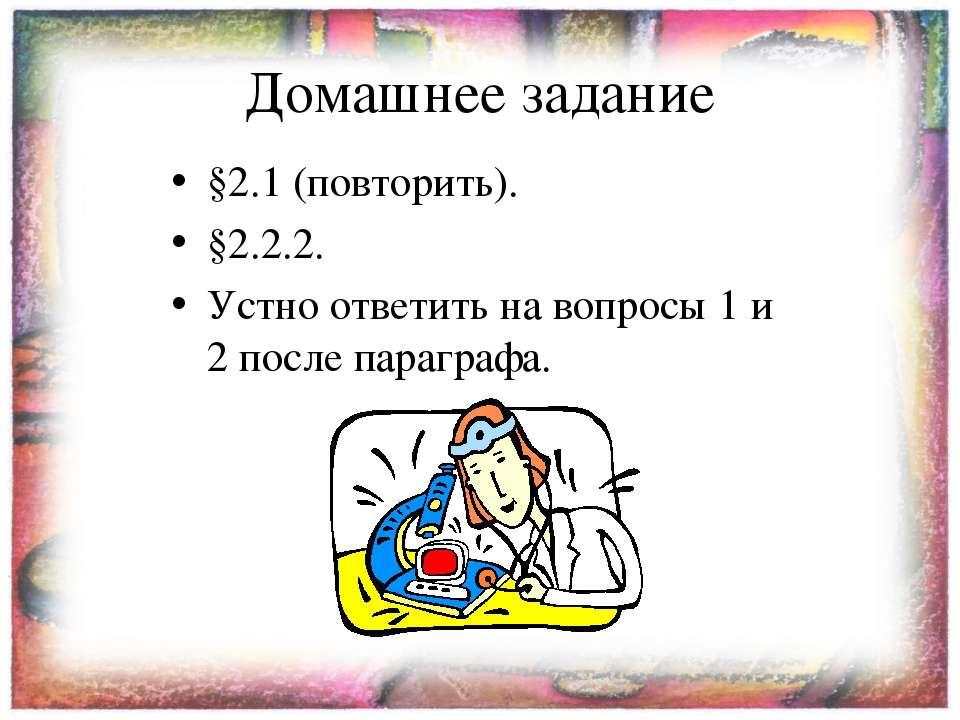 Домашнее задание §2.1 (повторить). §2.2.2. Устно ответить на вопросы 1 и 2 по...