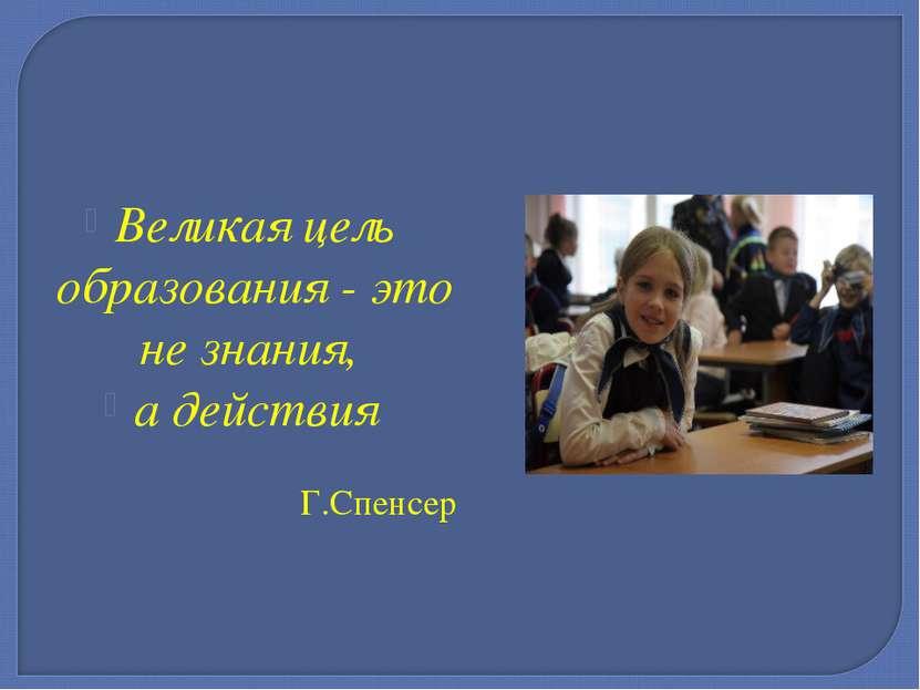 Великая цель образования - это не знания, а действия Г.Спенсер