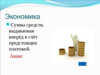 Экономика Сумма средств, выдаваемая вперёд в счёт предстоящих платежей. Аванс