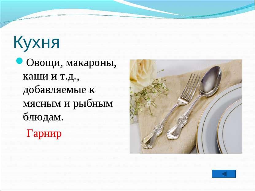 Кухня Овощи, макароны, каши и т.д., добавляемые к мясным и рыбным блюдам. Гарнир