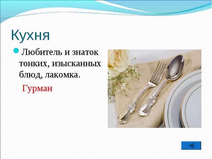 Кухня Любитель и знаток тонких, изысканных блюд, лакомка. Гурман