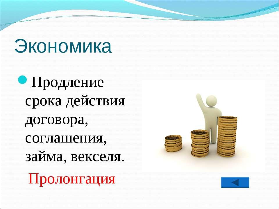 Экономика Продление срока действия договора, соглашения, займа, векселя. Прол...