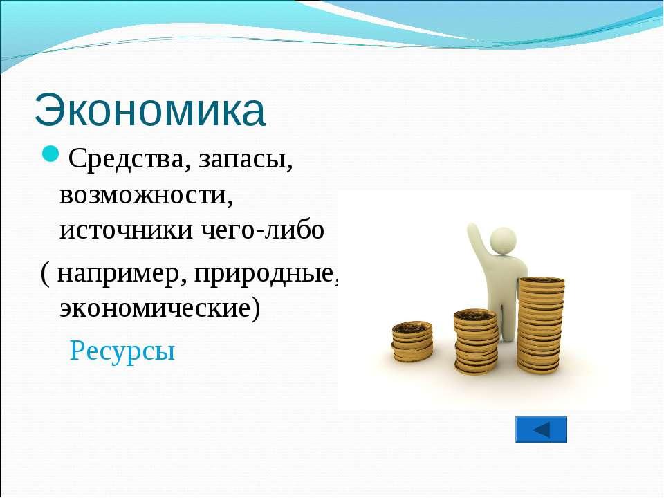Экономика Средства, запасы, возможности, источники чего-либо ( например, прир...