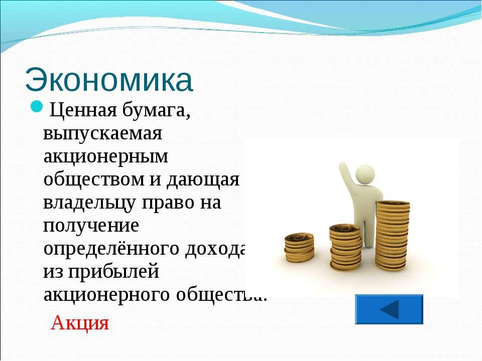 Экономика Ценная бумага, выпускаемая акционерным обществом и дающая её владел...